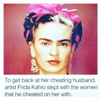 crazy af: To get back at her cheating husband,  artist Frida Kahlo slept with the women  that he cheated on her with. crazy af