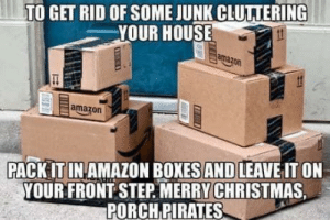 Merry X-Mas… theif!: TO GET RID OF SOME JUNK CLUTTERING  YOUR HOUSE  amazon  amazon  PACK IT IN AMAZON BOXES AND LEAVE IT ON  YOUR FRONT STEP MERRY CHRISTMAS  PORCH PIRATES Merry X-Mas… theif!