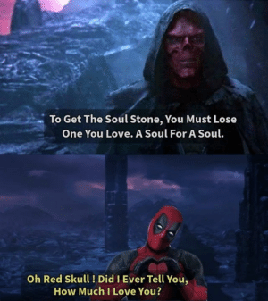 The end.: To Get The Soul Stone, You Must Lose  One You Love. A Soul For A Soul.  Oh Red Skull! Did I Ever Tell You,  How Much I Love You? The end.