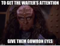 Gowron Eyes (the meme of the people): TO GET THE WAITER'S ATTENTION  GIVE THEM GOWRON EYES  imgflip.com Gowron Eyes (the meme of the people)