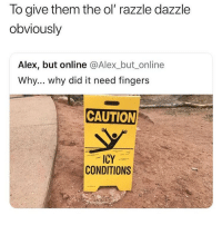 When you see those caution wet signs and start joking about suing the school with your friends: To give them the ol razzle dazzle  obviously  Alex, but online @Alex_but_online  Why... why did it need fingers  CAUTION  ICY  CONDITIONS When you see those caution wet signs and start joking about suing the school with your friends