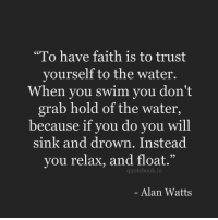 "Water, Faith, and Alan Watts: ""To have faith is to trust  yourself to the water.  When you swim you don't  grab hold of the water,  because if you do you will  sink and drown. Instead  you relax, and float.""  93  quotebook.in  Alan Watts"