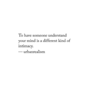 Mind, Different, and Someone: To have someone understand  your mind is a different kind of  ntimacy.  urbanrealism
