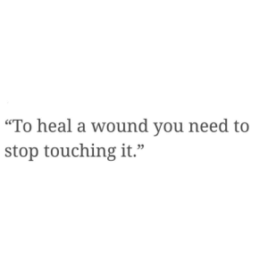 "you need to stop: ""To heal a wound you need to  stop touching it."""