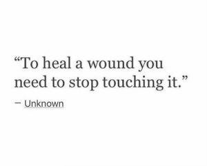 "you need to stop: ""To heal a wound you  need to stop touching it.""  L 2  -Unknown"