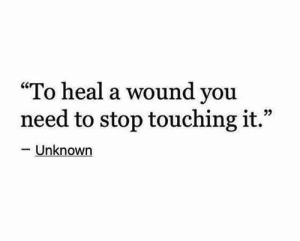 "you need to stop: ""To heal a wound you  need to stop touching it.""  -Unknown"