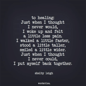 So beautifully said and so true...: to healing:  Just when I thought  I never would,  I woke up and felt  a little less pain.  I walked a little faster,  stood a little taller,  smiled a little wider.  Just when I thought  I never could,  I put myself back together.  shelby leigh  Wordables. So beautifully said and so true...