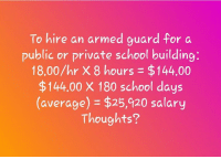 Memes, School, and 🤖: To hire an armed guard for a  public or private school building:  18.00/hr X 8 hours = $144.00  $144.00 X 180 school days  (average) = $25,920 salary  Thoughts?