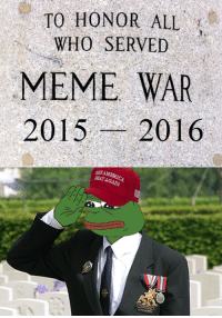 We salute all who have fallen and served in the first great meme war. It was a long ride, but it finally ended with a meme to end all memes. It was a long and fierce battle between gorilla lovers, train-stoppers, trans-butthurt libtards, safe-space pepes, poke-migrant trainers, exiting red-coats, gender-benders and many more dank creatures, and even after all this, more meme times are up ahead, for the second meme war approaches and it will take place during the reign of our newly risen god-emperor Donny T. Gather straight boys, recharge your meme-cells, kiss your social and professional life goodbye, for glory awaits us in the upcoming 4 years!  May the dank be with us all! ~Marvin: TO HONOR ALL  WHO SERVED  MEME WAR  2015  2016 We salute all who have fallen and served in the first great meme war. It was a long ride, but it finally ended with a meme to end all memes. It was a long and fierce battle between gorilla lovers, train-stoppers, trans-butthurt libtards, safe-space pepes, poke-migrant trainers, exiting red-coats, gender-benders and many more dank creatures, and even after all this, more meme times are up ahead, for the second meme war approaches and it will take place during the reign of our newly risen god-emperor Donny T. Gather straight boys, recharge your meme-cells, kiss your social and professional life goodbye, for glory awaits us in the upcoming 4 years!  May the dank be with us all! ~Marvin