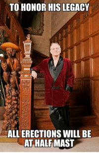 Hugh Hefner, Legacy, and All The: TO HONOR HIS LEGACY  ALL ERECTIONS WILL BE  AT HALF MAST <p>RIP Hugh Hefner. Thanks for all the great articles. 😢😢😢</p>