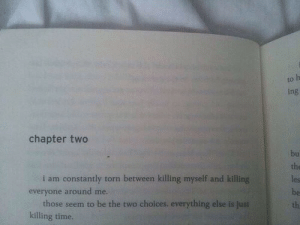 Time, Torn, and Ing: to  ing  chapter two  bu  the  les  be  th  i am constantly torn between killing myself and killing  everyone around me.  those seem to be the two choices. everything else is  killing time.