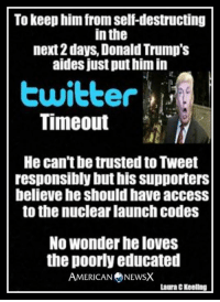 And he wants the nuclear launch codes? I think not. [LK]: To keep him from self-destructing  in the  next days, Donald Trump's  aides just put him in  Timeout  He can'tbe trusted to Tweet  responsibly but his supporters  believe he should have access  to the nuclear launch codes  No Wonder he loves  the poorly educated  AMERICAN NEWSX  Laura C Keeling And he wants the nuclear launch codes? I think not. [LK]