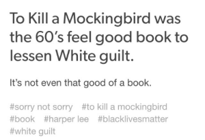Anti racism is racist.: To Kill a Mockingbird was  the 60's feel good book to  lessen White guilt.  It's not even that good of a book.  #sorry not sorry#to kill a mockingbird  #book #harper lee #blacklivesmatter  #white guilt Anti racism is racist.