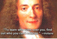 <p>Wise Words From Voltaire.</p>: To learn who rules over vou, find  out who vou can't Criticize.-Voltaire <p>Wise Words From Voltaire.</p>