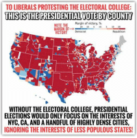 """College, Gif, and Tumblr: TO LIBERALS PROTESTING THE ELECTORAL COLLEGE:  THISIS THE PRESIDENTIAL VOTE BYCOUNTY  NOTE THE  Margin of victory, %  MARGIN OF→ 5 mil-O 20  VICTORY Democrat  Republican  WITHOUT THE ELECTORAL COLLEGE, PRESIDENTIAL  ELECTIONS WOULD ONLY FOCUS ON THE INTERESTS OF  NYC, CA, AND A HANDFUL OF HIGHLY DENSE CITIES,  IGNORING THE INTERESTS OF LESS POPULOUS STATES! <p><a href=""""http://redbloodedamerica.tumblr.com/post/153233150198/a-note-on-double-standards-and-a-message-to-the"""" class=""""tumblr_blog"""">redbloodedamerica</a>:</p>  <blockquote><blockquote><p><i>A note on double standards and a message to the left: The electoral college is essentially a progressive policy. It allocates EC votes based largely on population but then weighs less populace states slightly heavier than they'd weigh organically while mildly reducing the influence of the more populous states. That protects the interests of the minority, as to avoid elections which focus almost exclusively on the approval of NY, CA, and a handful of highly-dense cities, with no reason to concern oneself with the interests of the less populous states.</i></p><p><i>It's similar in ideology to a progressive income tax whereby the less fortunate are slightly propped up at the expense of the exceedingly fortunate. It's similar in concept to affirmative action, whereby the historically disenfranchised are assisted as to overcome a trend of marginalization. It's also similar to the structure of Congress, where the interests of the people (house of representatives weighted on population) are blended with the interests of sovereign states (weighted equally with two senate seats each), again to protect the minority from being ignored while also advancing the interests of the majority.</i></p><p><i>So to the despondent liberals protesting the supposed unfairness of the Electoral College, I say, be consistent. Had such a system benefited YOUR candidate, you'd passionately champion it as a means to balance the """