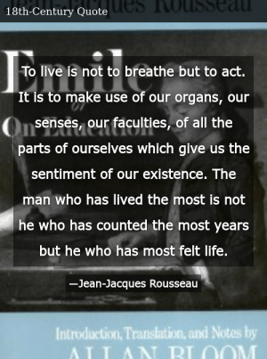 SIZZLE: To live is not to breathe but to act. It is to make use of our organs, our senses, our faculties, of all the parts of ourselves which give us the sentiment of our existence. The man who has lived the most is not he who has counted the most years but he who has most felt life.