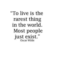 "Live, World, and Oscar Wilde: ""To live is the  rarest thing  in the world  Most people  just exist.""  Oscar Wilde"