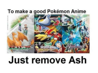 To make a good Pokémon Anime  Just remove Ash ~Matt from the page Animuverse Stop by: Pokémon GO