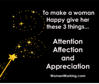 I'm going to teach you a secret about men even the nicest, shyest, most innocent woman can use to get any man you want more turned on and desperate for you than he's ever been for any woman in his entire life… http://bit.ly/lodesire10: To make a woman  Happy give her  these 3 things  Attention  Affection  and  Appreciation  Women Working.com I'm going to teach you a secret about men even the nicest, shyest, most innocent woman can use to get any man you want more turned on and desperate for you than he's ever been for any woman in his entire life… http://bit.ly/lodesire10
