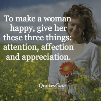 make a woman happy: To make a woman  happy, give her  these three things:  attention, affection  and appreciation.  Quotes Gate  www.quotesgate.com