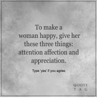"""<3: To make a  woman happy, give her  these three things  attention affection and  appreciation.  Type """"yes' if you agree  QUOTE  T A G <3"""