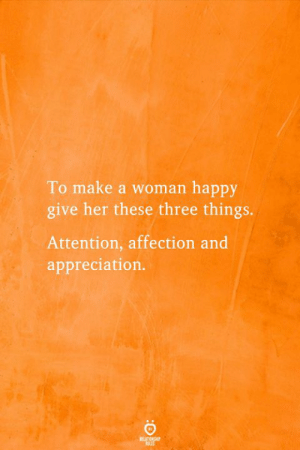 Happy, Her, and Make A: To make a woman happy  give her these three things.  Attention, affection and  appreciation.  REATIONSHP