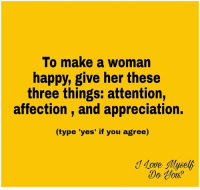 make a woman happy: To make a woman  happy, give her these  three things: attention,  affection and appreciation.  (type 'yes' if you agree)  Move myself  Do lot?