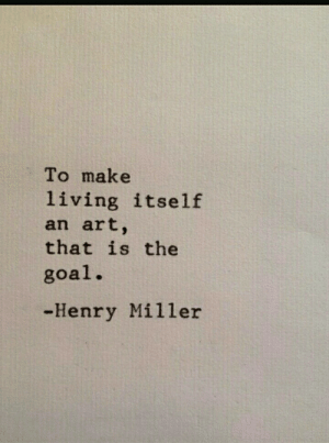 Goal, Henry Miller, and Living: To make  living itself  an art,  that is the  goal.  -Henry Miller