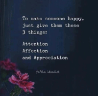Happy, Them, and Make: To make someone happy,  just give them these  3 things:  Attention  Affection  and Appreciation  fothe idealist