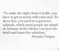 """chopra: """"To make the right choices in life, you  have to get in touch with your soul. To  do to this, you need to experience  solitude, which most people are afraid  of, because in the silence you hear the  truth and know the solutions""""  Deepak Chopra"""