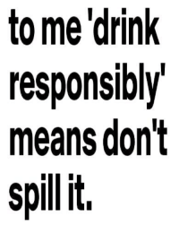 Drink Responsibly: to me drink  responsibly  means don't  it.  spill