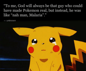 "God, Life, and Pokemon: ""To me, God will always be that guy who could  have made Pokemon real, but instead, he was  like ""nah man, Malaria"".""  unknown srsfunny:Some Things In Life Are So Unfair"