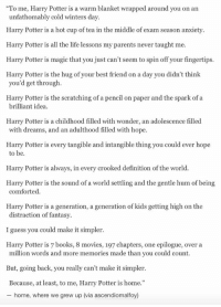 """Memes, 🤖, and Definition Of: """"To me, Harry Potter is a warm blanket wrapped around you on an  unfathomably cold winters day.  Harry Potter is a hot cup of tea in the middle of exam season anxiety.  Harry Potter is all the life lessons my parents never taught me.  Harry Potter is magic that you just can't seem to spin off your fingertips.  Harry Potter is the hug of your best friend on a day you didn't think  you'd get through.  Harry Potter is the scratching of a pencil on paper and the spark of a  brilliant idea.  Harry Potter is a childhood filled with wonder, an adolescence filled  with dreams, and an adulthood filled with hope.  Harry Potter is every tangible and intangible thing you could ever hope  to be.  Harry Potter is always, in every crooked definition of the world.  Harry Potter is the sound of a world settling and the gentle hum of being  comforted.  Harry Potter is a generation, a generation of kids getting high on the  distraction of fantasy.  I guess you could make it simpler.  Harry Potter is 7 books, 8 movies, 197 chapters, one epilogue, over a  million words and more memories made than you could count.  But, going back, you really can't make it simpler.  Because, at least, to me, Harry Potter is home  home, where we grew up (via ascendiomalfoy) yez"""