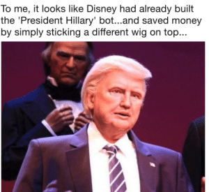 Dank, Disney, and Memes: To me, it looks like Disney had already built  the 'President Hillary' bot...and saved money  by simply sticking a different wig on top... Disney is cheap by MaddSim FOLLOW 4 MORE MEMES.