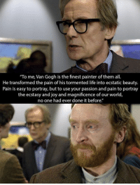 """Life, Memes, and World: """"To me, Van Gogh is the finest painter of them all  He transformed the pain of his tormented life into ecstatic beauty.  Pain is easy to portray, but to use your passion and pain to portray  the ecstasy and joy and magnificence of our world,  no one had ever done it before."""""""
