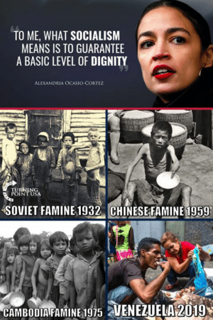 You SURE You Want Socialism In America?? #SocialismSucks: TO ME, WHAT SOCIALISM  MEANS IS TO GUARANTEE  A BASIC LEVEL OF DIGNITY  ALEXANDRIA OCASIO-CORTEZ  SOVIET FAMINE 1932 CHINESEFAMINE 1959  CAMBODIA FAMINE 1975 2 You SURE You Want Socialism In America?? #SocialismSucks