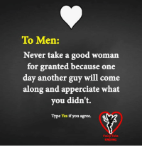 Good Woman: To Men:  Never take a good woman  for granted because one  day another guy will come  along and apperciate what  you didn't.  Type Yes if you agree.  Fairy Tale  ENDING