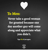 Good Woman: To Men:  Never take a good woman  for granted because one  day another guy will come  along and apperciate what  you didn't.  Type Yes if you agree.  RO