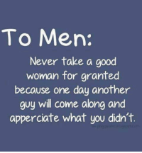 Good, Never, and Another: To Men:  Never take a good  woman for granted  because one day another  guy will come along and  apperciate what you didn't.