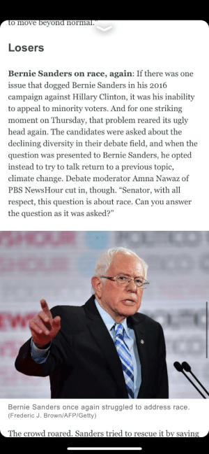 """The Washington Post Is Definitely Not Lying To You: to move beyond normal.""""  Losers  Bernie Sanders on race, again: If there was one  issue that dogged Bernie Sanders in his 2016  campaign against Hillary Clinton, it was his inability  to appeal to minority voters. And for one striking  moment on Thursday, that problem reared its ugly  head again. The candidates were asked about the  declining diversity in their debate field, and when the  question was presented to Bernie Sanders, he opted  instead to try to talk return to a previous topic,  climate change. Debate moderator Amna Nawaz of  PBS NewsHour cut in, though. """"Senator, with all  respect, this question is about race. Can you answer  the question as it was asked?""""  EW  Bernie Sanders once again struggled to address race.  (Frederic J. Brown/AFP/Getty)  The crowd roared. Sanders tried to rescue it by saying The Washington Post Is Definitely Not Lying To You"""