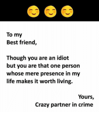 Follow our new page - @sadcasm.co: To my  Best friend,  Though you are an idiot  but you are that one person  whose mere presence in my  life makes it worth living.  Yours,  Crazy partner in crime Follow our new page - @sadcasm.co