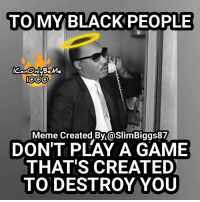 Create Meme: TO MY BLACK PEOPLE  IOOO  Meme Created By aslimBiggs87  DON'T PLAY A GAME  THAT'S CREATED  TO DESTROY YOU