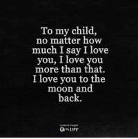 Life, Love, and Memes: To my child,  no matter how  much I say I love  you, 1 love you  more than that.  I love you to the  moon and  back.  Lessons Taught  By LIFE <3