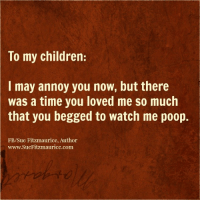 Memes, Poop, and Watch Me: To my children:  I may annoy you now, but there  Was a time you loved me so much  that you begged to watch me poop.  FB/Sue Fitzmaurice, Author  www.SueFitzmaurice.com Get my book 'Purpose' http://amzn.to/2a1yjDA Free e-book: www.suefitzmaurice.com/free-e-book Online course www.suefitzmaurice.com/purpose