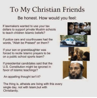"Presidential Candidates: To My Christian Friends  Be honest. How would you feel  If lawmakers wanted to use your tax  dollars to support private Muslim schools  to teach children Islamic beliefs?  If police cars and courthouses had the  words, ""Allah be Praised"" on them?  If your son or granddaughter was  forced to recite lslamic prayers to be  on a public school sports team?  If presidential candidates said that the  U.S. Constitution might be ignored in  favor of Islamic teachings?  An appalling thought isn't it?  The thing is, atheists are living with this every  single day, not with lslam,but with  Christianity."