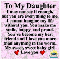 To My Daughter  I may not say it enough,  but you are everything to me.  I cannot imagine my life  without you. You make me  smile, happy, and proud.  You've become my best  friend and I love you more  than anything in the world.  My sweet, sweet baby girl.  Love vou <3