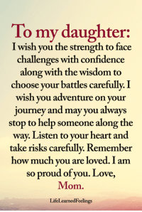 Confidence, Journey, and Love: To my daughter:  I wish you the strength to face  challenges with confidence  along with the wisdom to  choose your battles carefully. I  wish vou adventure on vour  journey and may you always  stop to help someone along the  way. Listen to your heart and  take risks carefully. Remember  how much vou are loved. I am  so proud of you. Love,  Mom  LifeLearnedFeelings <3