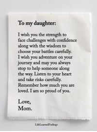<3: To my daughter:  I wish you the strength to  face challenges with confidence  along with the wisdom to  choose your battles carefully.  I wish you adventure on your  journey and may you always  stop to help someone along  the way. Listen to your heart  and take risks carefully  Remember how much you are  loved. I am so proud of you.  Love,  Mom.  LifeLearnedFeelings <3