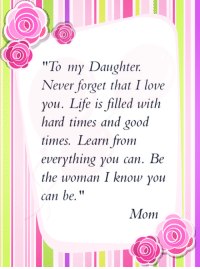 """To my Daughter  Never forget that I love  you. Life is filled with  hard times and good  times. Learn from  everything you can. Be  the woman I know you  can be.  Mom  a via Daughter Quotes"