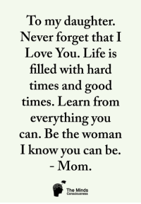 To my daughter.  Never forget that I  Love You. Life is  filled with hard  times and good  times. Learn from  everything you  can. Be the woman  I know vou can be  Mom.  The Minds  Consciousness <3 The Minds Consciousness